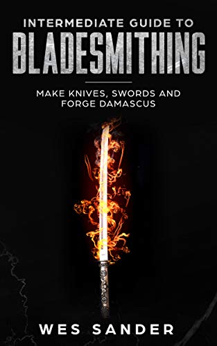 Bladesmithing: Intermediate Guide to Bladesmithing: Make Knives, Swords, and Forge Damascus (Knife Making Mastery Book 2) by [Sander, Wes]