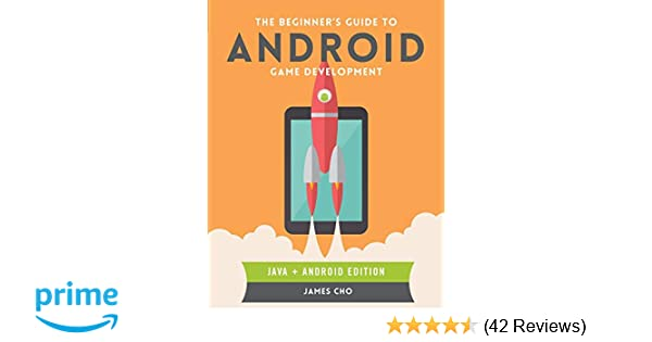 The Beginner's Guide to Android Game Development: James S  Cho