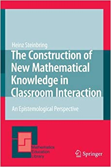 Book The Construction of New Mathematical Knowledge in Classroom Interaction: An Epistemological Perspective (Mathematics Education Library) by Heinz Steinbring (2008-10-10)