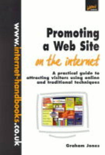 Promoting a Web Site on the Internet: A Practical Guide to Attracting Visitors Using Online and Traditional Techniques