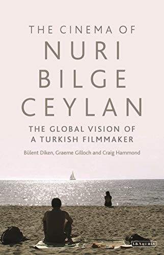 Cinema of Nuri Bilge Ceylan, The: The Global Vision of a Turkish Filmmaker (International Library of the Moving Image) Bülent Diken