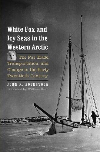 White Fox and Icy Seas in the Western Arctic: The Fur Trade, Transportation, and Change in the Early Twentieth Century (The Lamar Series in Western History)