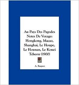 Au Pays Des Pagodes Notes de Voyage: Hongkong, Macao, Shanghai, Le Houpe, Le Hounan, Le Kouei Tcheou (1900) (Hardback)(French) - Common
