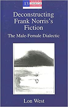 Book Deconstructing Frank Norris's Fiction: The Male-Female Dialectic (Modern American Literature: New Approaches)