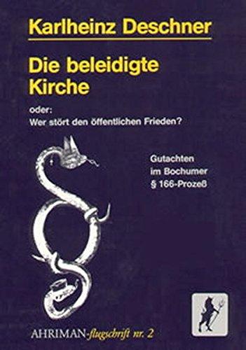 Die beleidigte Kirche: Oder: Wer stört den öffentlichen Frieden? Gutachten im Bochumer § 166-Prozess (Ahriman-Flugschriften)