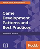 Game Development Patterns and Best Practices: Better games, less hassle