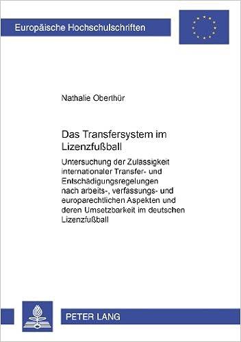 Das Transfersystem Im Lizenzfussball: Untersuchung Der Zulaessigkeit Internationaler Transfer- Und Entschaedigungsregelungen Nach Arbeits-, ... / European University Studie)