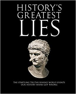 History's Greatest Lies: The Startling Truths Behind World Events Our History Books Got Wrong: The Startling Truth Behind World Events Our History Books Got Wrong