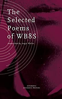 The Selected Poems of WB8S (Automatic Automatic Writing Book 1) by [Waller, Angie]