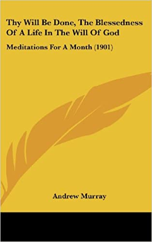 Thy Will Be Done, The Blessedness Of A Life In The Will Of God: Meditations For A Month (1901)