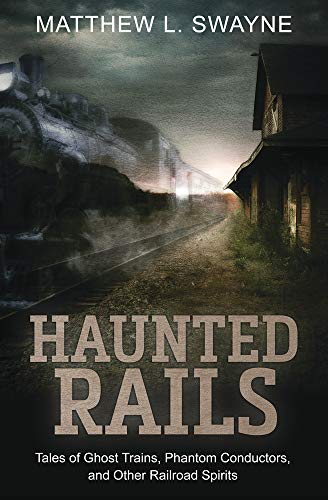 Haunted Rails: Tales of Ghost Trains, Phantom Conductors, and Other Railroad Spirits by [Swayne, Matthew L.]