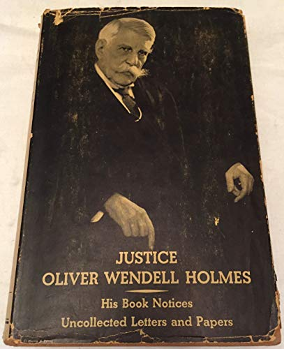 Justice Oliver Wendell Holmes His Book Notices and Uncollected Letters and Papers ()