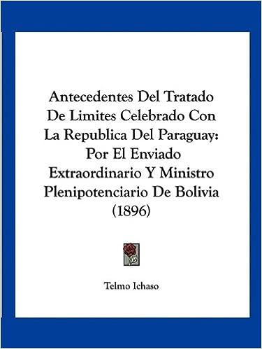 Book Antecedentes del Tratado de Limites Celebrado Con La Republica del Paraguay: Por El Enviado Extraordinario y Ministro Plenipotenciario de Bolivia (1896)