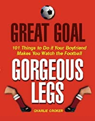 Great Goal, Gorgeous Legs: 101 Things to Do If Your Boyfriend Makes You Watch the Football