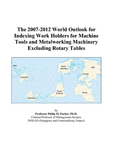 The 2007-2012 World Outlook for Indexing Work Holders for Machine Tools and Metalworking Machinery Excluding Rotary Tables