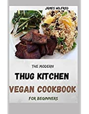 The Modern THUG KITCHEN VEGAN COOKBOOK For Beginners: More Than 80+ Fresh Recipes That You Can Follow