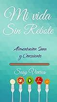 Mi Vida Sin Rebote: Alimentación Sana Y Consciente (spanish Edition)