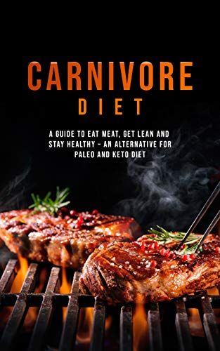 Carnivore Diet: Eat Meat, Get Lean, and Stay Healthy - An Alternative for Paleo and Keto Diet by Jacob Greene