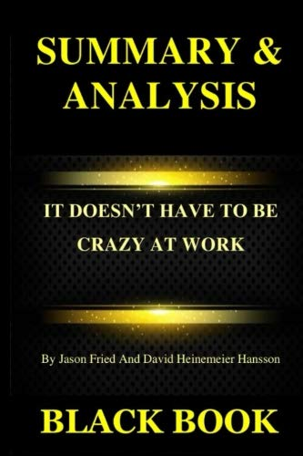 Summary & Analysis: It Doesnt Have To Be Crazy At Work  By Jason Fried And David Heinemeier Hansson