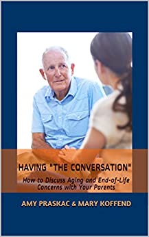 "Having ""The Conversation"": How to Discuss Aging and End-of-Life Concerns with Your Parents by [Praskac, Amy, Koffend, Mary]"