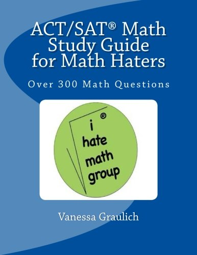 ACT/SAT Math Study Guide for Math Haters: Over 300 Math Questions to Practice for the ACT and SAT
