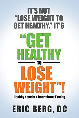 It's Not Lose Weight to Get Healthy, It's Get Healthy to Lose Weight by [Berg, Dr. Eric]