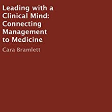 Leading with a Clinical Mind: Connecting Management to Medicine Audiobook by Cara Bramlett Narrated by C. J. Stephens