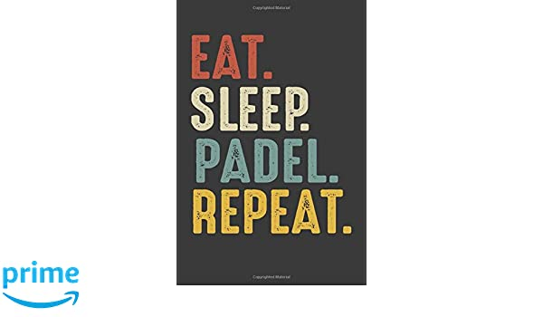 Eat Sleep Padel Repeat: Padel Lovers Birthday Gift Notebook ...