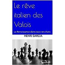 Le rêve italien des Valois: La Renaissance dans tous ses états (French Edition)