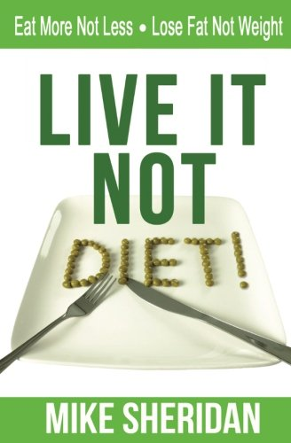 Live It, NOT Diet!: Eat More Not Less. Lose Fat Not Weight, by Mike Sheridan