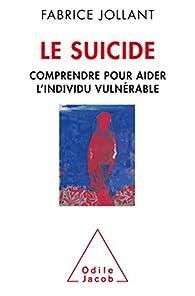 Le suicide: Comprendre pour aider l'individu vulnérable par Fabrice Jollant