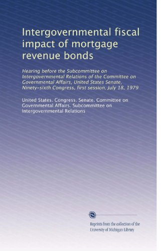 Intergovernmental Fiscal Impact Of Mortgage Revenue Bonds  Hearing Before The Subcommittee On Intergovernmental Relations Of The Committee On     Congress  First Session  July 18  1979