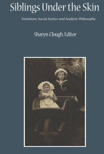 Siblings Under the Skin: Feminism, Social Justice and Analytic Philosophy (Critical Studies in the Humanities) Sharyn Clough