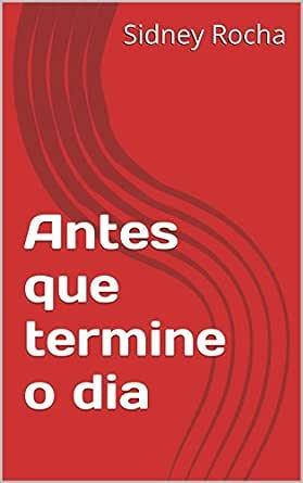 Antes que termine o dia (Portuguese Edition) eBook: Sidney Rocha ...