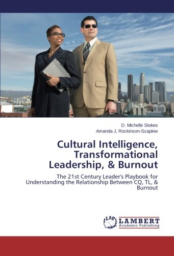 Cultural Intelligence, Transformational Leadership, & Burnout: The 21st Century Leader's Playbook for Understanding the Relationship Between CQ, TL, & Burnout