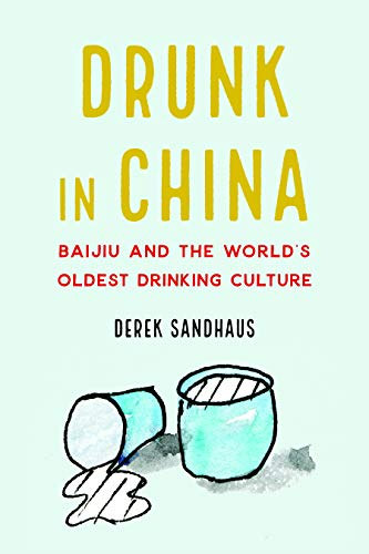 Drunk in China: Baijiu and the World's Oldest Drinking Culture by Derek Sandhaus