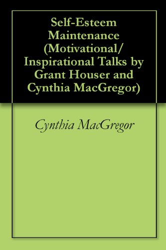 Self-Esteem Maintenance (Motivational/Inspirational Talks by Grant Houser and Cynthia MacGregor Book 6)