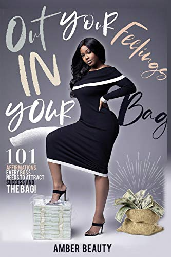 Out Your Feelings & in Your Bag!: 101 Affirmations Every Boss Needs to Attract Success & the Bag!
