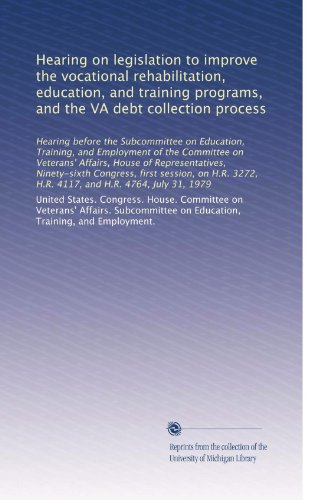Hearing on legislation to improve the vocational rehabilitation, education, and training programs, and the VA debt collection process: Hearing before ... 3272, H.R. 4117, and H.R. 4764, July 31, 1979