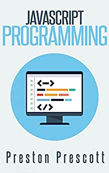 JavaScript Programming: A Beginners Guide to the Javascript Programming Language by [Prescott, Preston]