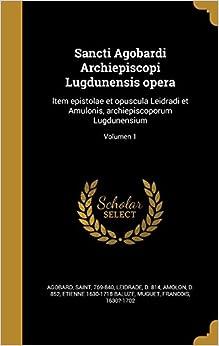 Sancti Agobardi Archiepiscopi Lugdunensis opera: Item epistolae et opuscula Leidradi et Amulonis, archiepiscoporum Lugdunensium: Volumen 1