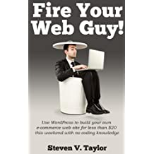 Fire Your Web Guy!: Use WordPress to Build Your Own Ecommerce Website Without Any Coding