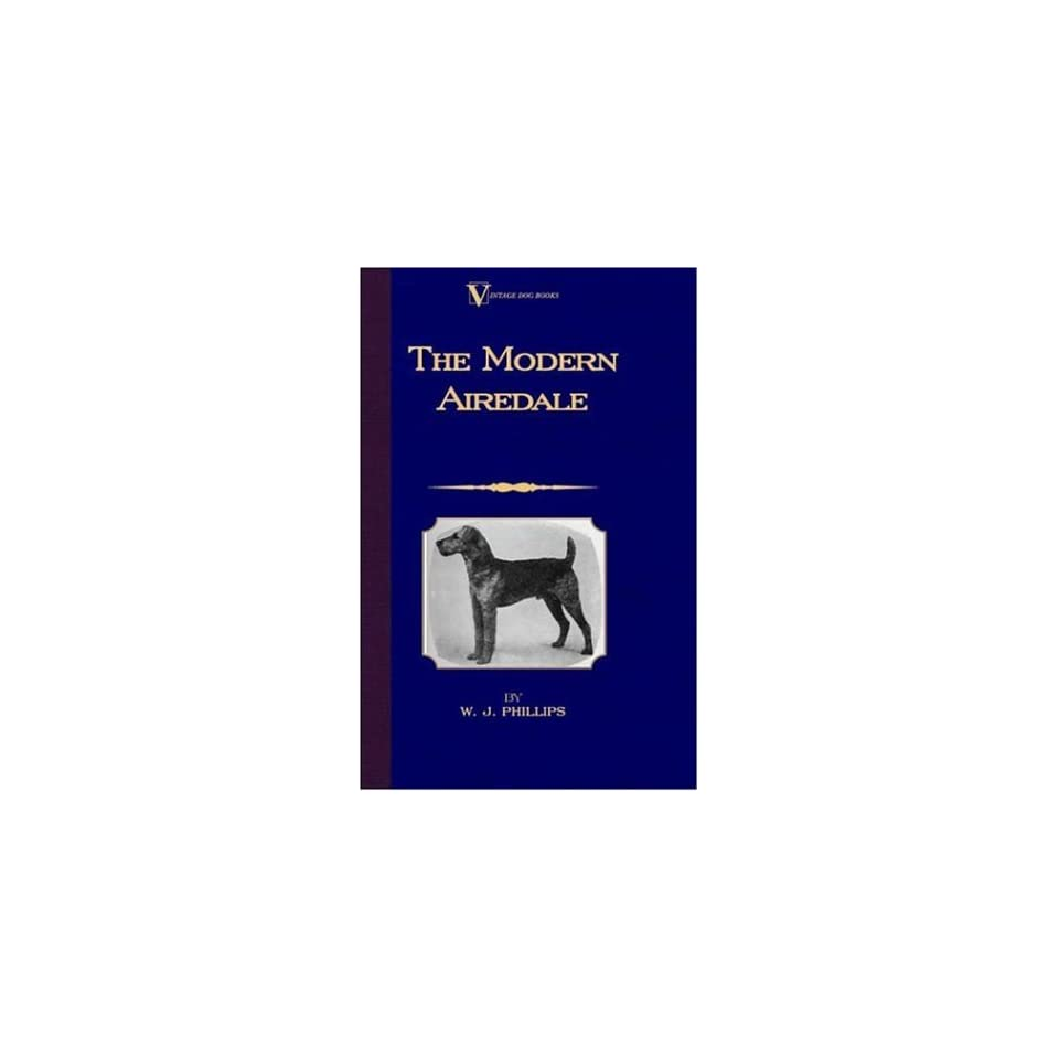 The Modern Airedale Terrier With Instructions for Stripping the Airedale and Also Training the Airedale for Big Game Hunting. (A Vintage Dog Books Breed Classic)