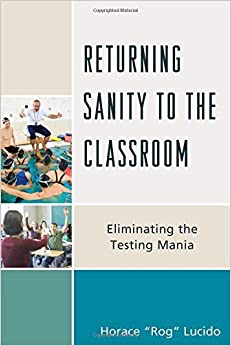 Book Returning Sanity to the Classroom: Eliminating the Testing Mania by Lucido Horace 'Rog' B. (2015-07-24)