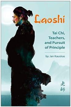 Laoshi: Tai Chi, Teachers, and Pursuit of Principle by [Kauskas, Jan]