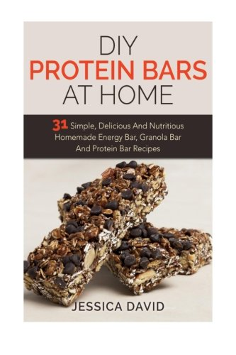 DIY Protein Bars At Home: 31 Simple, Delicious And Nutritious Homemade Energy Bar, Granola Bar And Protein Bar Recipes (DIY Protein Bars, Energy Bar Recipes, Homemade Protein Bars, Protein Shake ()