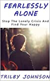 Fearlessly Alone: Stop The Lonely Crisis And Find Your Happy