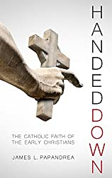 Handed Down: The Catholic Faith of the Early Christians