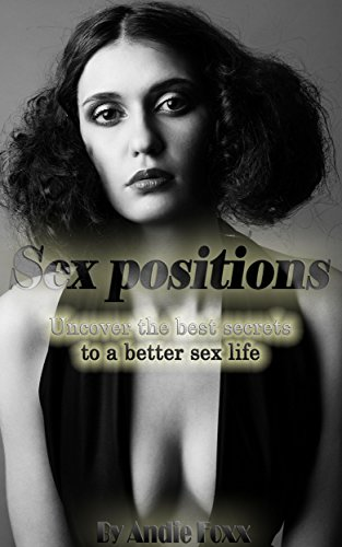 Sex position: The Ultimate positions; Uncover the best Secrets to a Better Sex Life (Best techniques and ticks revealed 2015!)