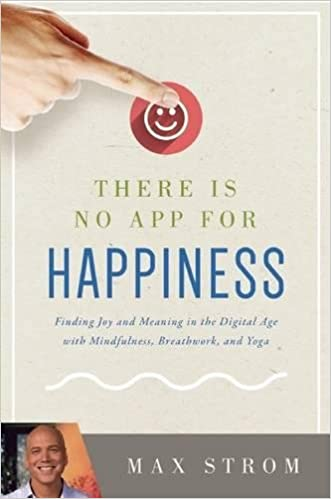 There Is No App for Happiness: Finding Joy and Meaning in the Digital Age with Mindfulness, Breathwork, and Yoga Paperback